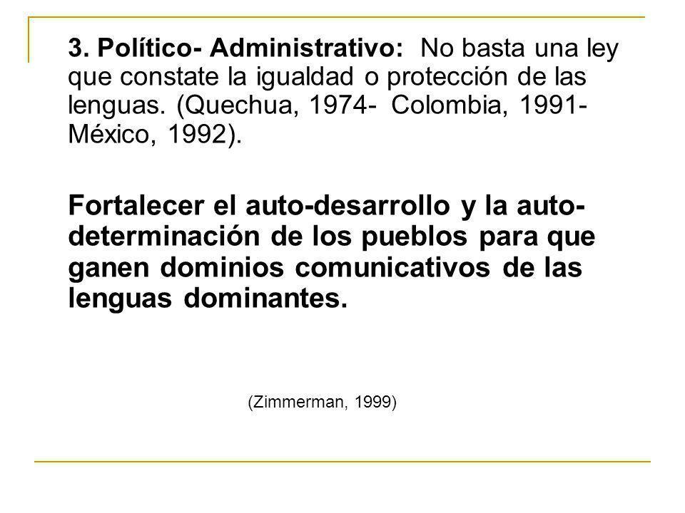 3. Político- Administrativo: No basta una ley que constate la igualdad o protección de las lenguas. (Quechua, 1974- Colombia, 1991- México, 1992).