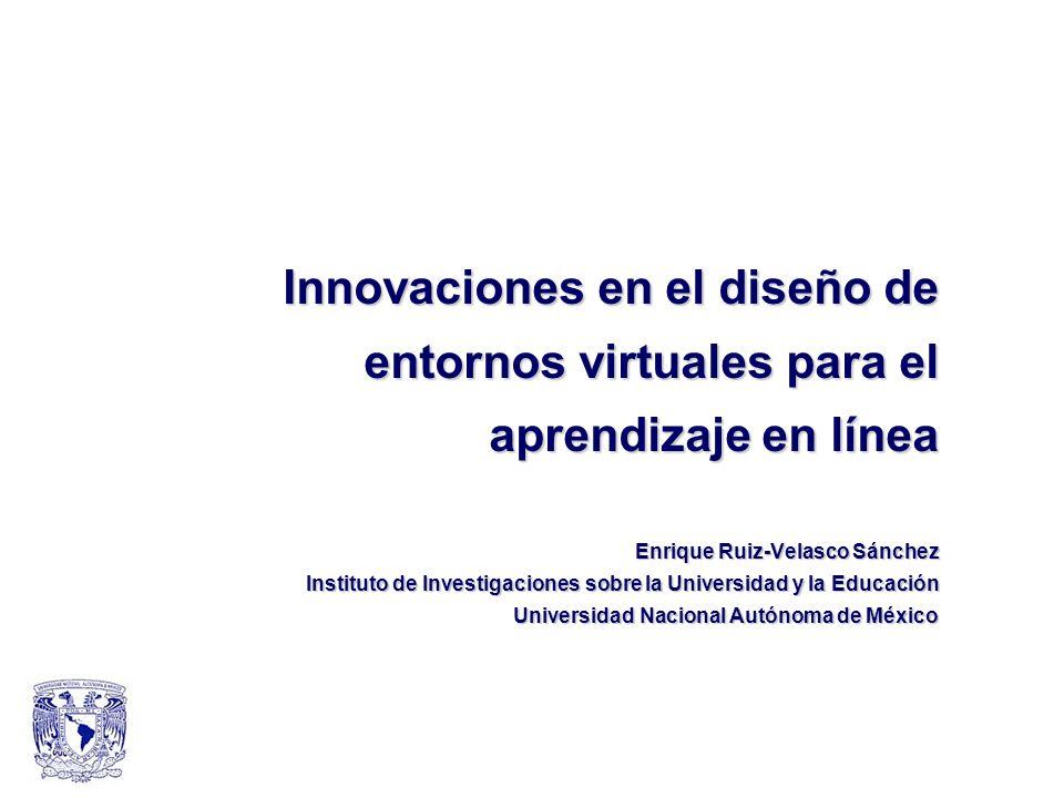 Innovaciones en el diseño de entornos virtuales para el aprendizaje en línea Enrique Ruiz-Velasco Sánchez Instituto de Investigaciones sobre la Universidad y la Educación Universidad Nacional Autónoma de México