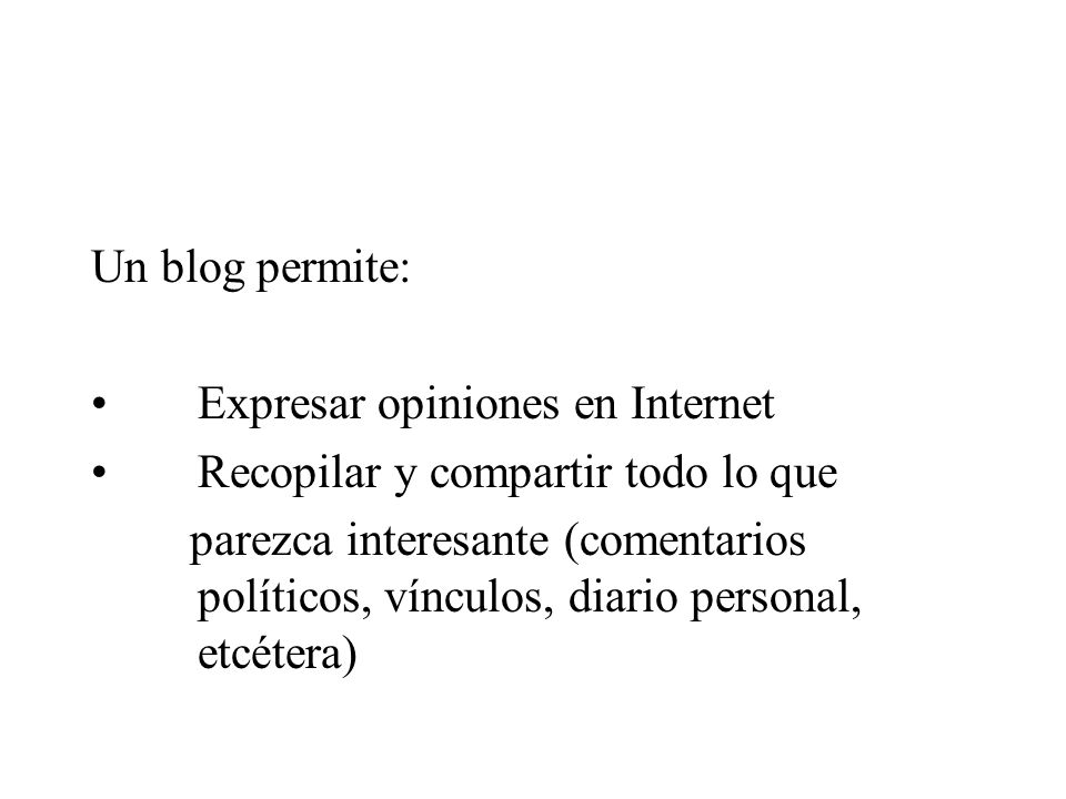 Un blog permite: Expresar opiniones en Internet. Recopilar y compartir todo lo que.