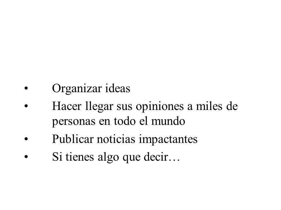 Organizar ideas Hacer llegar sus opiniones a miles de personas en todo el mundo. Publicar noticias impactantes.