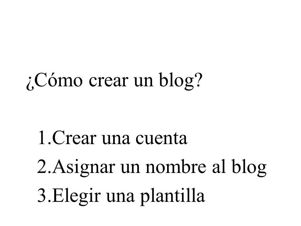 ¿Cómo crear un blog 1.Crear una cuenta 2.Asignar un nombre al blog 3.Elegir una plantilla