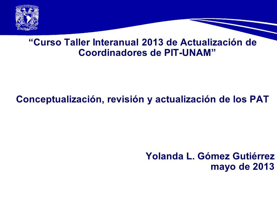 Curso Taller Interanual 2013 de Actualización de Coordinadores de PIT-UNAM Conceptualización, revisión y actualización de los PAT Yolanda L.
