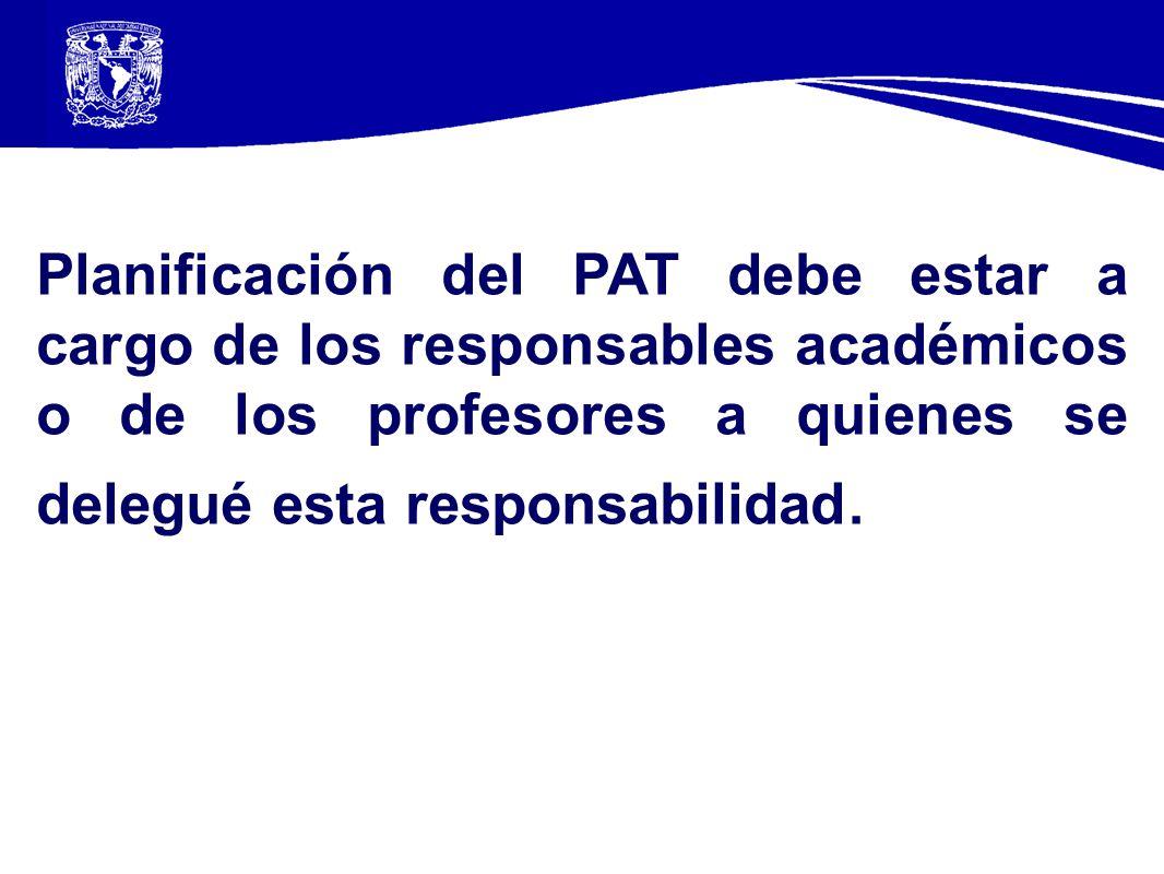 Planificación del PAT debe estar a cargo de los responsables académicos o de los profesores a quienes se delegué esta responsabilidad.