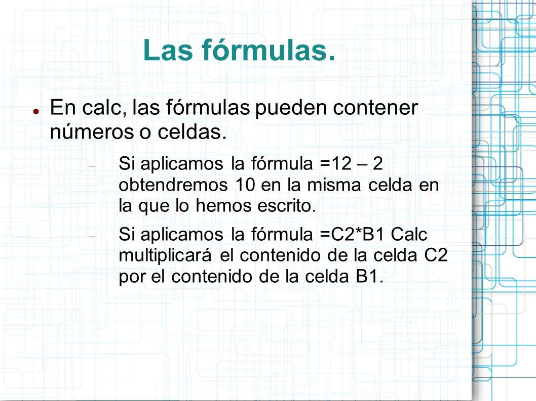 Las fórmulas. En calc, las fórmulas pueden contener números o celdas.