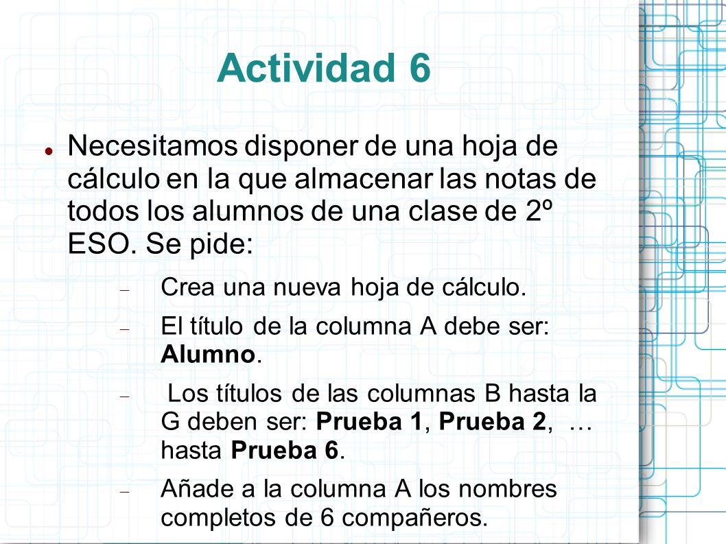 Actividad 6 Necesitamos disponer de una hoja de cálculo en la que almacenar las notas de todos los alumnos de una clase de 2º ESO. Se pide: