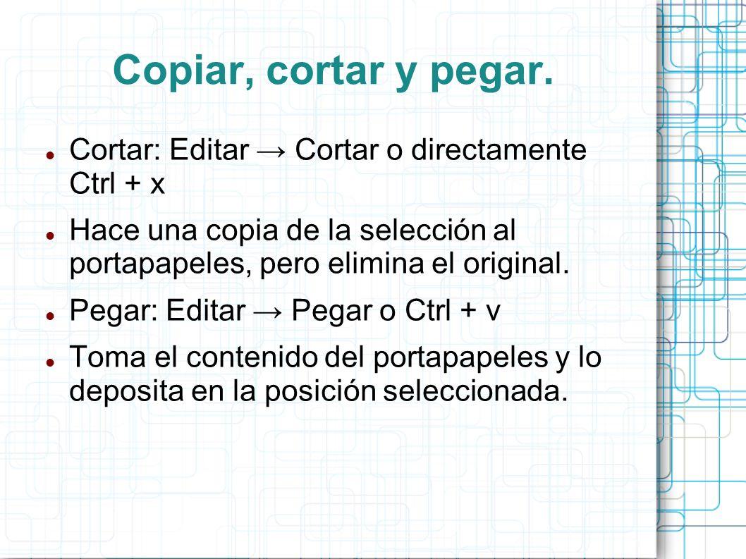Copiar, cortar y pegar.Cortar: Editar → Cortar o directamente Ctrl + x. Hace una copia de la selección al portapapeles, pero elimina el original.
