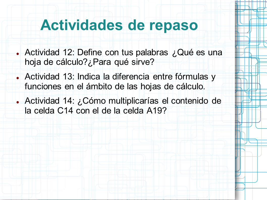 Actividades de repaso Actividad 12: Define con tus palabras ¿Qué es una hoja de cálculo ¿Para qué sirve