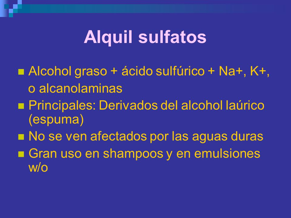 Alquil sulfatos Alcohol graso + ácido sulfúrico + Na+, K+,