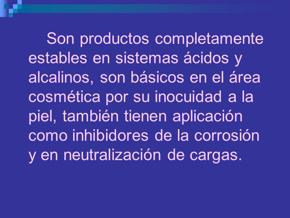 Son productos completamente estables en sistemas ácidos y alcalinos, son básicos en el área cosmética por su inocuidad a la piel, también tienen aplicación como inhibidores de la corrosión y en neutralización de cargas.