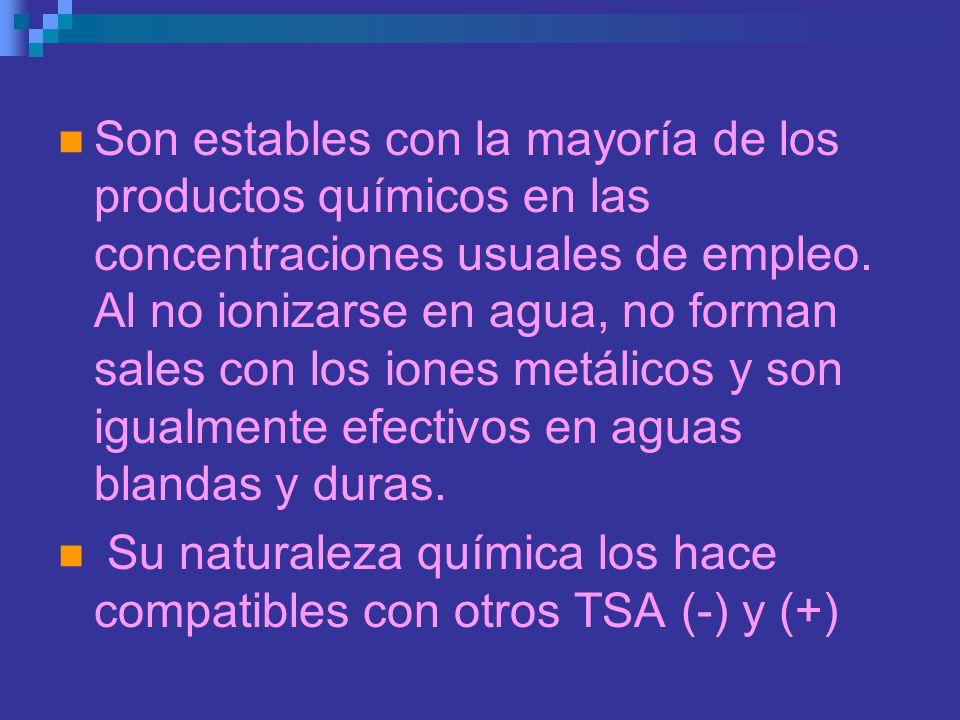 Son estables con la mayoría de los productos químicos en las concentraciones usuales de empleo. Al no ionizarse en agua, no forman sales con los iones metálicos y son igualmente efectivos en aguas blandas y duras.