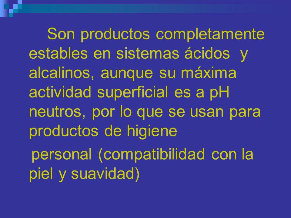 Son productos completamente estables en sistemas ácidos y alcalinos, aunque su máxima actividad superficial es a pH neutros, por lo que se usan para productos de higiene