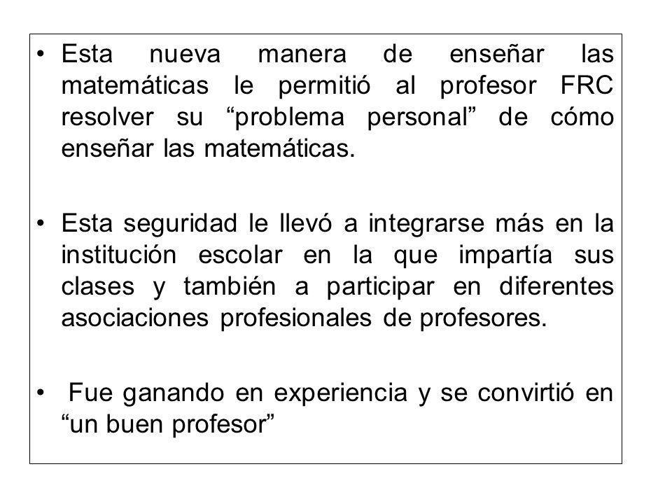 Esta nueva manera de enseñar las matemáticas le permitió al profesor FRC resolver su problema personal de cómo enseñar las matemáticas.