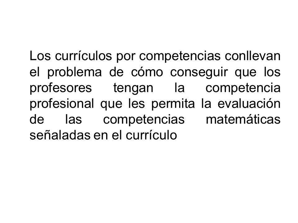 Los currículos por competencias conllevan el problema de cómo conseguir que los profesores tengan la competencia profesional que les permita la evaluación de las competencias matemáticas señaladas en el currículo