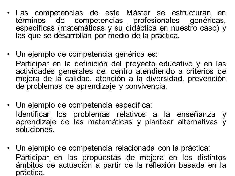 Las competencias de este Máster se estructuran en términos de competencias profesionales genéricas, específicas (matemáticas y su didáctica en nuestro caso) y las que se desarrollan por medio de la práctica.