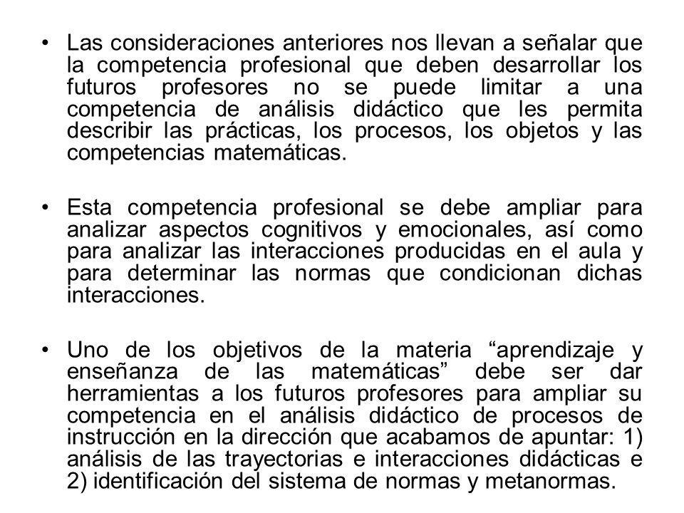 Las consideraciones anteriores nos llevan a señalar que la competencia profesional que deben desarrollar los futuros profesores no se puede limitar a una competencia de análisis didáctico que les permita describir las prácticas, los procesos, los objetos y las competencias matemáticas.
