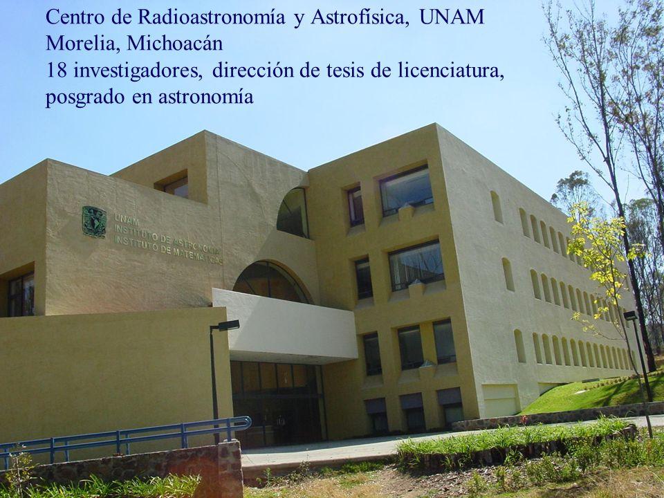 Centro de Radioastronomía y Astrofísica, UNAM Morelia, Michoacán 18 investigadores, dirección de tesis de licenciatura, posgrado en astronomía
