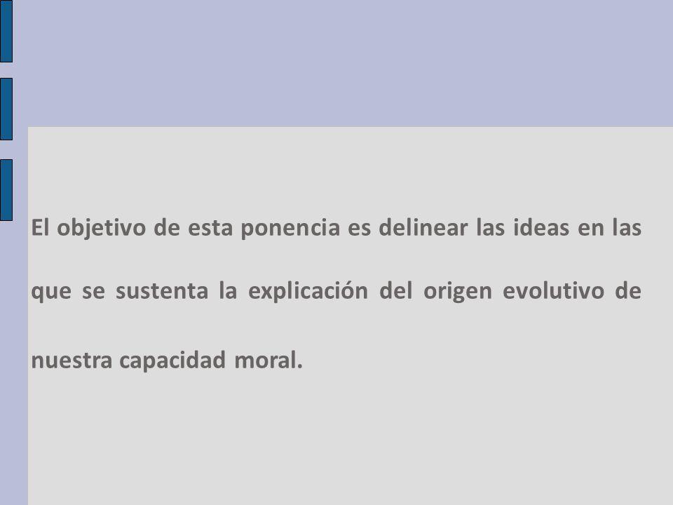 El objetivo de esta ponencia es delinear las ideas en las que se sustenta la explicación del origen evolutivo de nuestra capacidad moral.