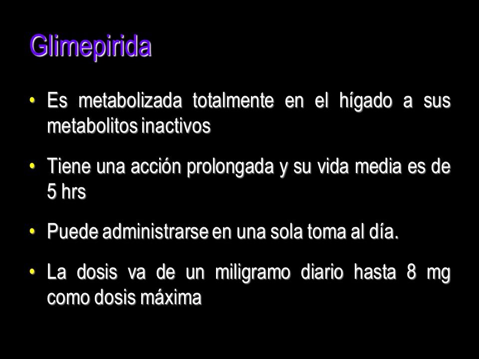 Glimepirida Es metabolizada totalmente en el hígado a sus metabolitos inactivos. Tiene una acción prolongada y su vida media es de 5 hrs.