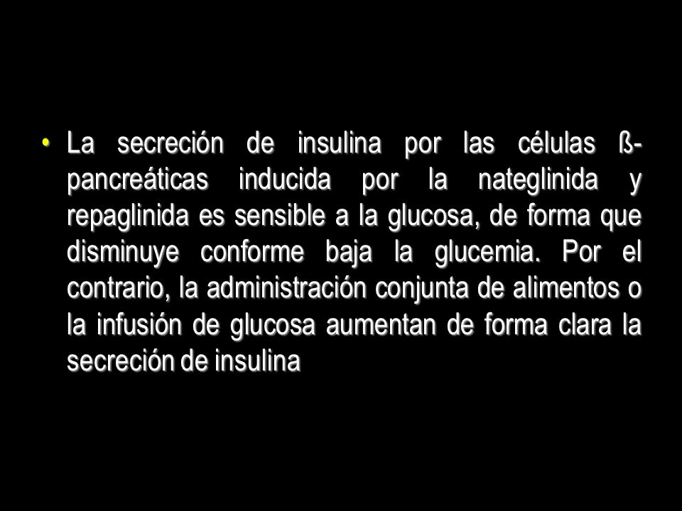 La secreción de insulina por las células ß-pancreáticas inducida por la nateglinida y repaglinida es sensible a la glucosa, de forma que disminuye conforme baja la glucemia.