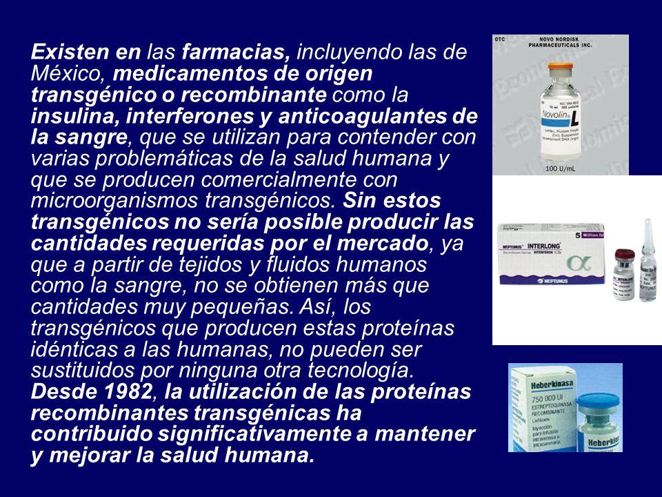 Existen en las farmacias, incluyendo las de México, medicamentos de origen transgénico o recombinante como la insulina, interferones y anticoagulantes de la sangre, que se utilizan para contender con varias problemáticas de la salud humana y que se producen comercialmente con microorganismos transgénicos.