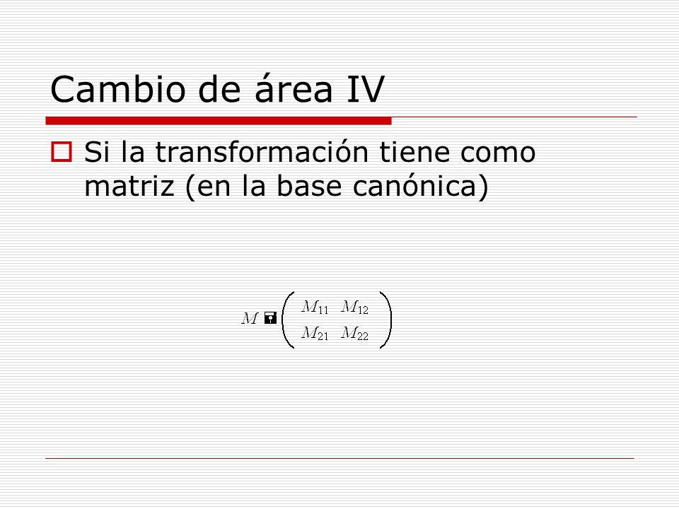 Cambio de área IV Si la transformación tiene como matriz (en la base canónica)