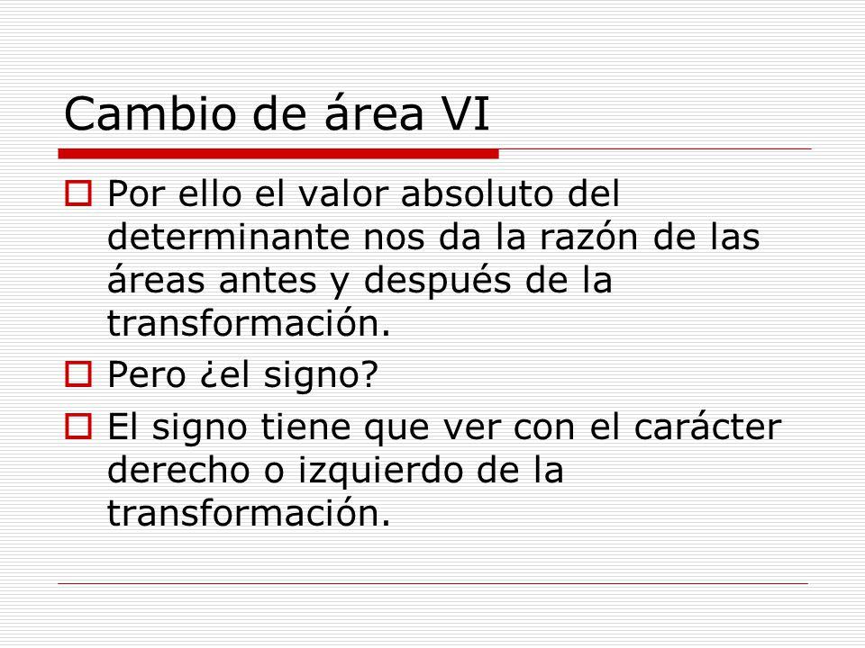 Cambio de área VI Por ello el valor absoluto del determinante nos da la razón de las áreas antes y después de la transformación.