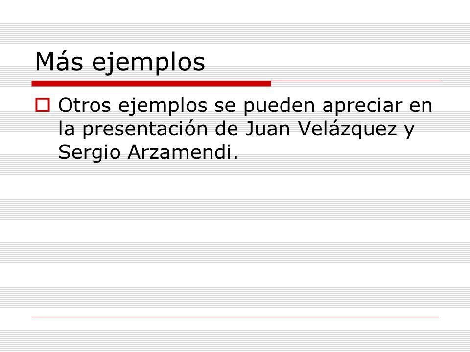 Más ejemplos Otros ejemplos se pueden apreciar en la presentación de Juan Velázquez y Sergio Arzamendi.
