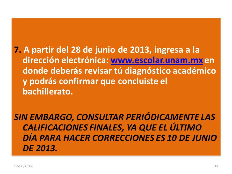 7. A partir del 28 de junio de 2013, ingresa a la dirección electrónica: www.escolar.unam.mx en donde deberás revisar tú diagnóstico académico y podrás confirmar que concluiste el bachillerato. SIN EMBARGO, CONSULTAR PERIÓDICAMENTE LAS CALIFICACIONES FINALES, YA QUE EL ÚLTIMO DÍA PARA HACER CORRECCIONES ES 10 DE JUNIO DE 2013.