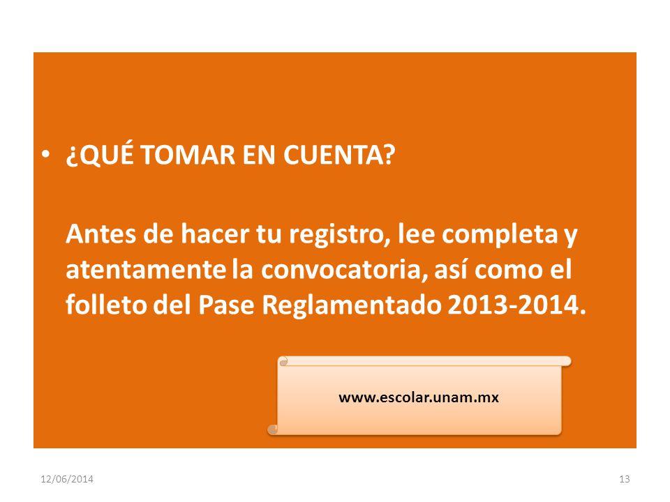 ¿QUÉ TOMAR EN CUENTA Antes de hacer tu registro, lee completa y atentamente la convocatoria, así como el folleto del Pase Reglamentado 2013-2014.