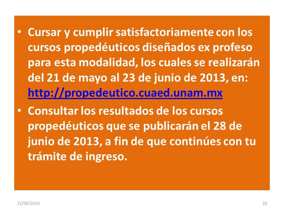 Cursar y cumplir satisfactoriamente con los cursos propedéuticos diseñados ex profeso para esta modalidad, los cuales se realizarán del 21 de mayo al 23 de junio de 2013, en: http://propedeutico.cuaed.unam.mx