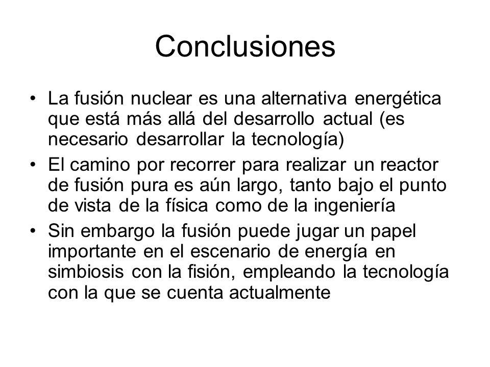 Conclusiones La fusión nuclear es una alternativa energética que está más allá del desarrollo actual (es necesario desarrollar la tecnología)