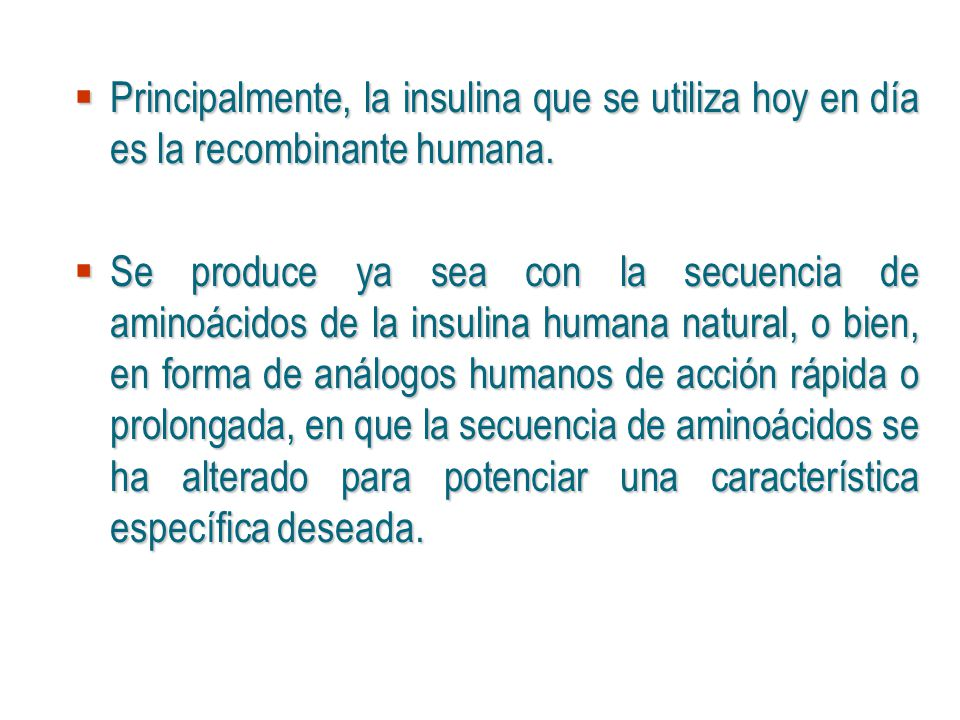 Principalmente, la insulina que se utiliza hoy en día es la recombinante humana.