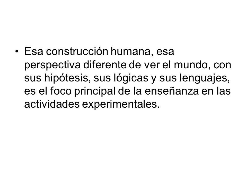 Esa construcción humana, esa perspectiva diferente de ver el mundo, con sus hipótesis, sus lógicas y sus lenguajes, es el foco principal de la enseñanza en las actividades experimentales.