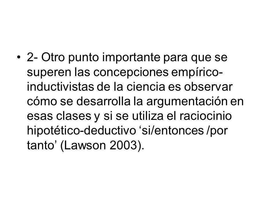 2- Otro punto importante para que se superen las concepciones empírico-inductivistas de la ciencia es observar cómo se desarrolla la argumentación en esas clases y si se utiliza el raciocinio hipotético-deductivo 'si/entonces /por tanto' (Lawson 2003).