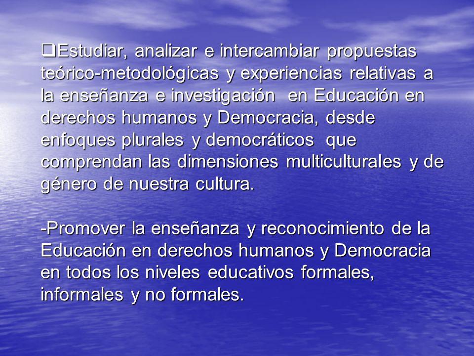 Estudiar, analizar e intercambiar propuestas teórico-metodológicas y experiencias relativas a la enseñanza e investigación en Educación en derechos humanos y Democracia, desde enfoques plurales y democráticos que comprendan las dimensiones multiculturales y de género de nuestra cultura.