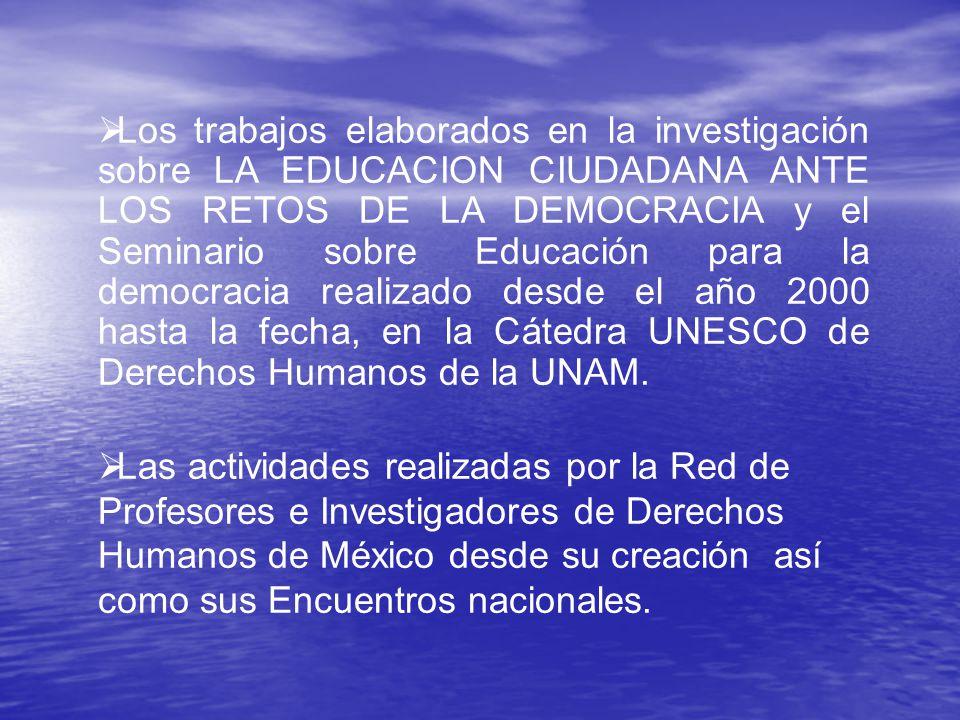 Los trabajos elaborados en la investigación sobre LA EDUCACION CIUDADANA ANTE LOS RETOS DE LA DEMOCRACIA y el Seminario sobre Educación para la democracia realizado desde el año 2000 hasta la fecha, en la Cátedra UNESCO de Derechos Humanos de la UNAM.