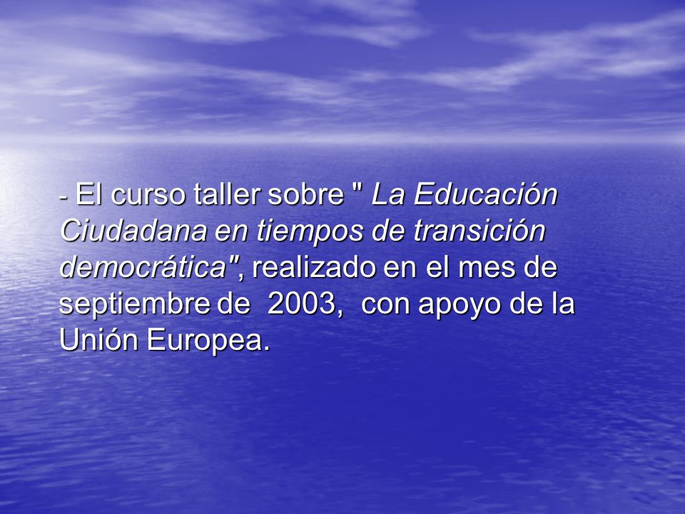 - El curso taller sobre La Educación Ciudadana en tiempos de transición democrática , realizado en el mes de septiembre de 2003, con apoyo de la Unión Europea.