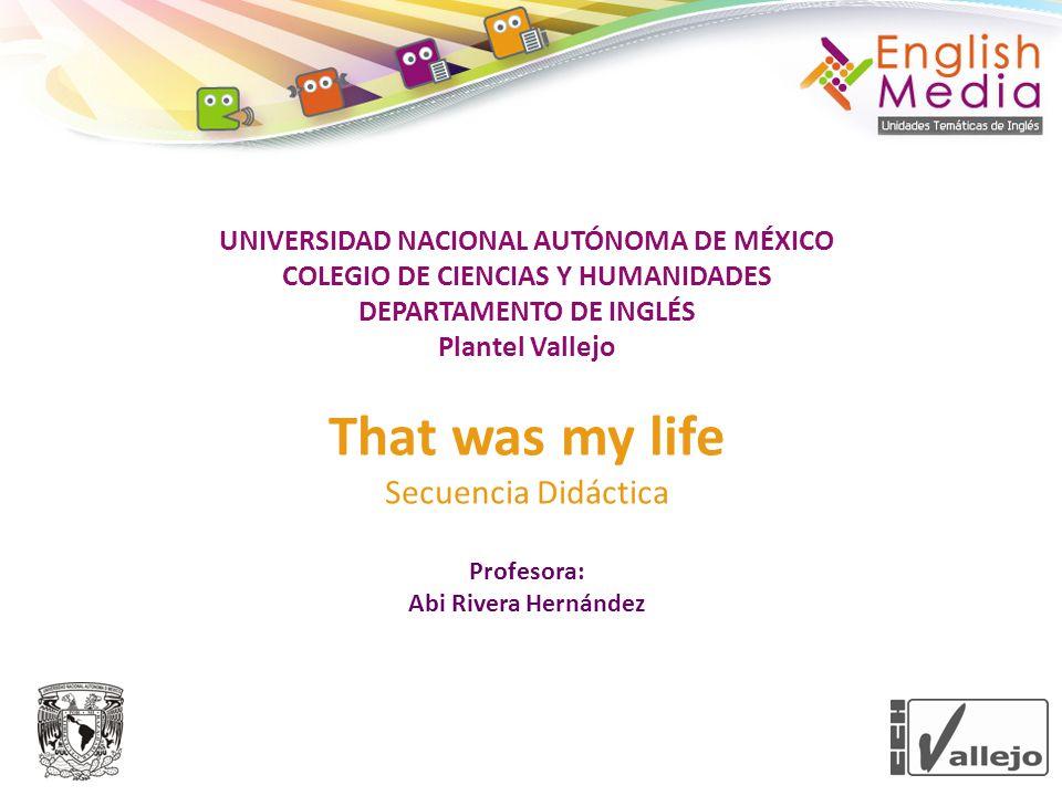 UNIVERSIDAD NACIONAL AUTÓNOMA DE MÉXICO COLEGIO DE CIENCIAS Y HUMANIDADES DEPARTAMENTO DE INGLÉS Plantel Vallejo That was my life Secuencia Didáctica Profesora: Abi Rivera Hernández