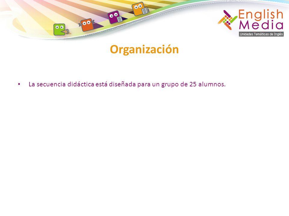 Organización La secuencia didáctica está diseñada para un grupo de 25 alumnos.