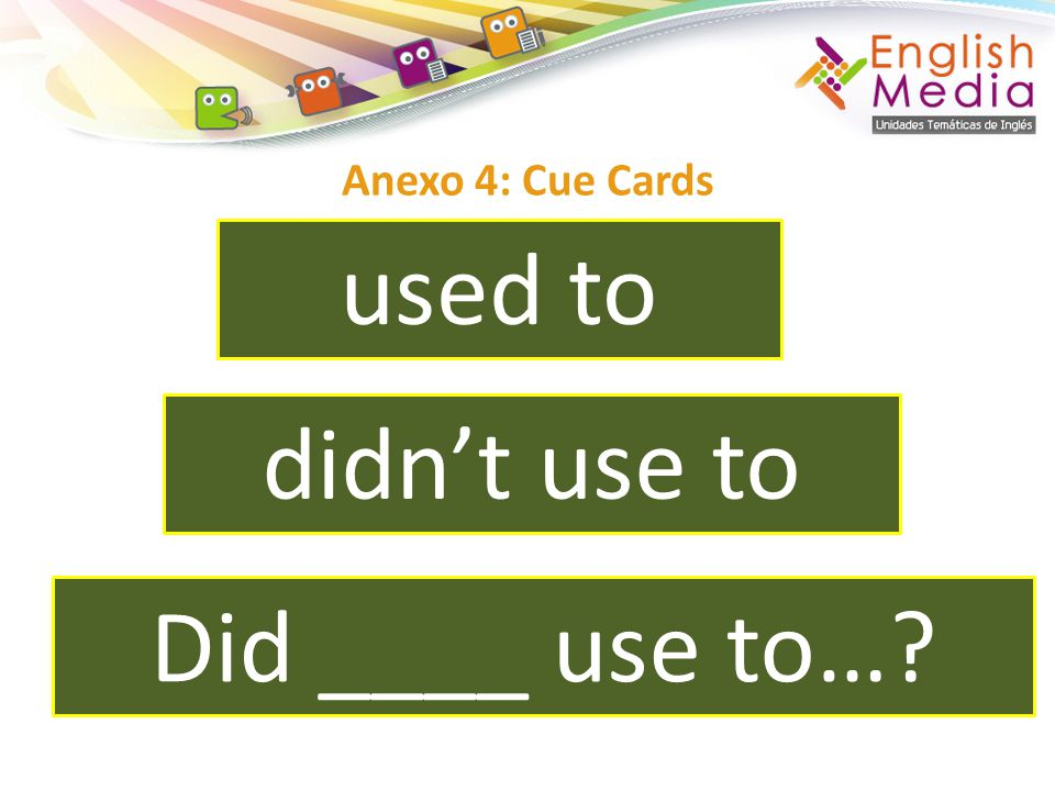 Anexo 4: Cue Cards used to didn't use to Did ____ use to…