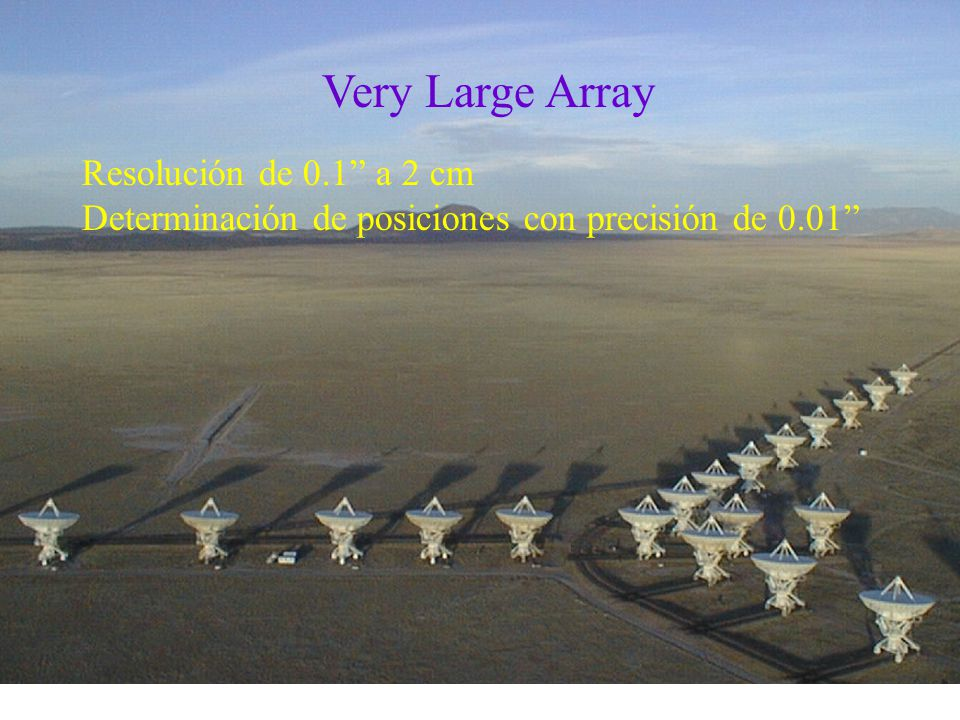 Very Large Array Resolución de 0.1 a 2 cm Determinación de posiciones con precisión de 0.01