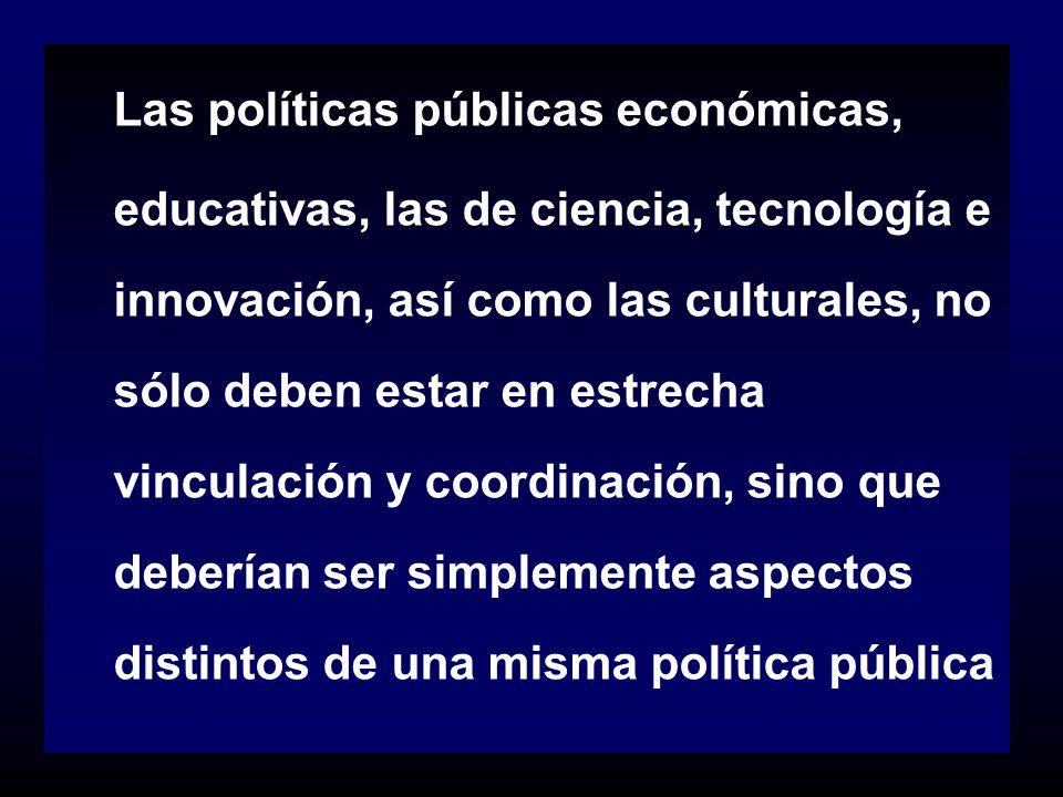 Las políticas públicas económicas, educativas, las de ciencia, tecnología e innovación, así como las culturales, no sólo deben estar en estrecha vinculación y coordinación, sino que deberían ser simplemente aspectos distintos de una misma política pública