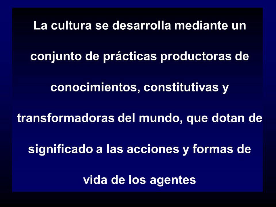 La cultura se desarrolla mediante un conjunto de prácticas productoras de conocimientos, constitutivas y transformadoras del mundo, que dotan de significado a las acciones y formas de vida de los agentes