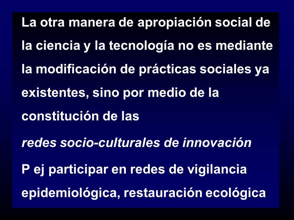 La otra manera de apropiación social de la ciencia y la tecnología no es mediante la modificación de prácticas sociales ya existentes, sino por medio de la constitución de las
