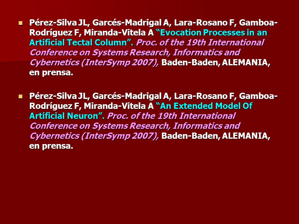 Pérez-Silva JL, Garcés-Madrigal A, Lara-Rosano F, Gamboa-Rodríguez F, Miranda-Vitela A Evocation Processes in an Artificial Tectal Column . Proc. of the 19th International Conference on Systems Research, Informatics and Cybernetics (InterSymp 2007), Baden-Baden, ALEMANIA, en prensa.