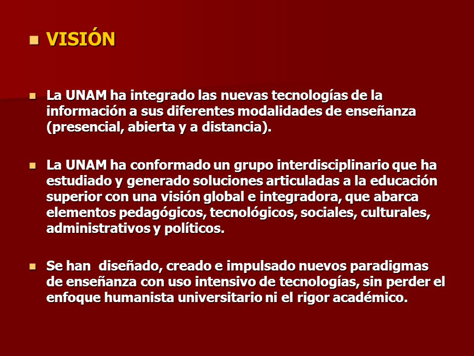 VISIÓN La UNAM ha integrado las nuevas tecnologías de la información a sus diferentes modalidades de enseñanza (presencial, abierta y a distancia).