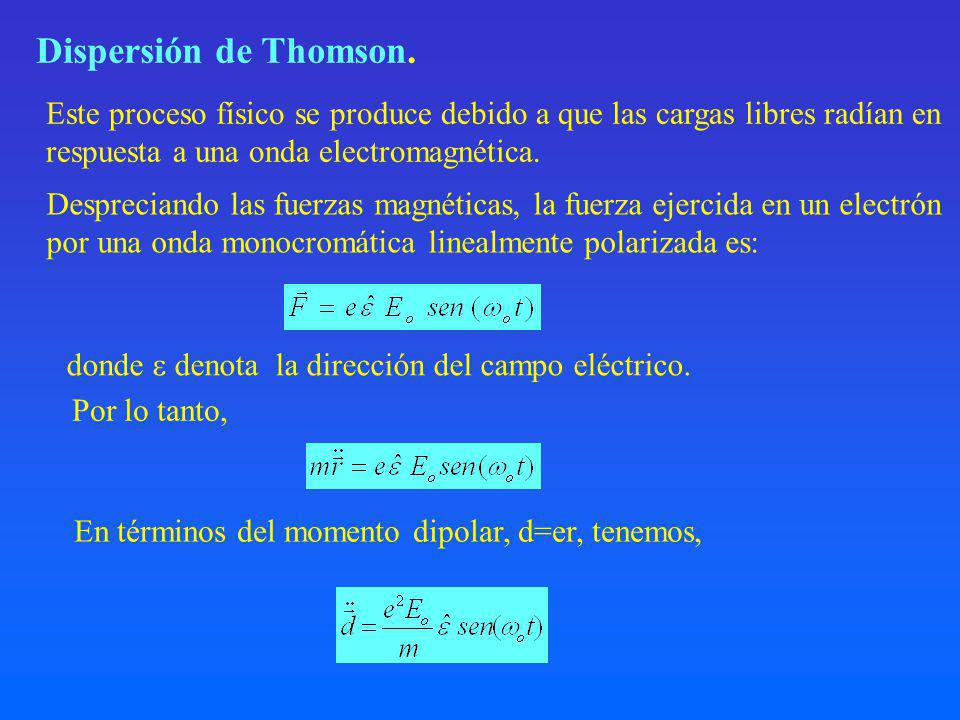 Dispersión de Thomson. Este proceso físico se produce debido a que las cargas libres radían en. respuesta a una onda electromagnética.