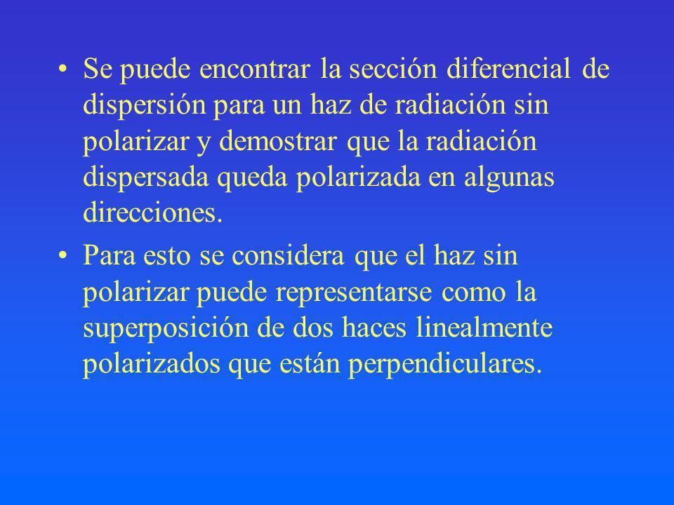Se puede encontrar la sección diferencial de dispersión para un haz de radiación sin polarizar y demostrar que la radiación dispersada queda polarizada en algunas direcciones.