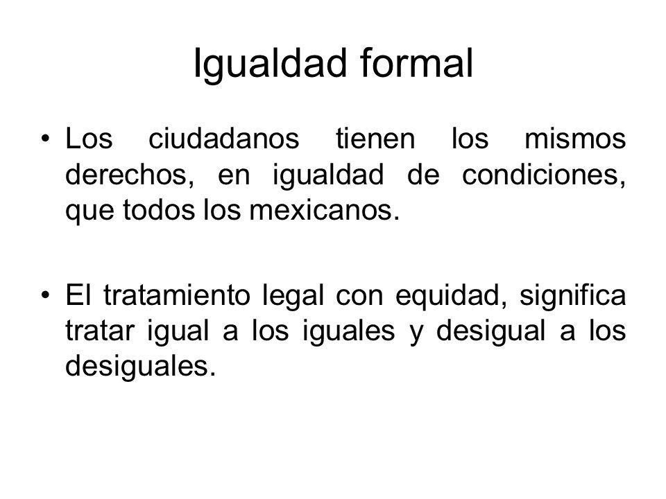 Igualdad formal Los ciudadanos tienen los mismos derechos, en igualdad de condiciones, que todos los mexicanos.