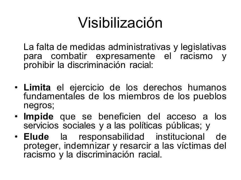 Visibilización La falta de medidas administrativas y legislativas para combatir expresamente el racismo y prohibir la discriminación racial: